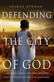 "BOOK REVIEW: ""Defending the City of God"" : A Medieval Queen, the First Crusades, and the Quest for Peace in Jerusalem, by Sharan Newman"