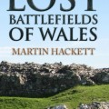 Lost Battlefields of Wales, by Martin Hackett