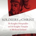 Soldiers of Christ:  The Knights Hospitaller and the Knights Templar in medieval Ireland