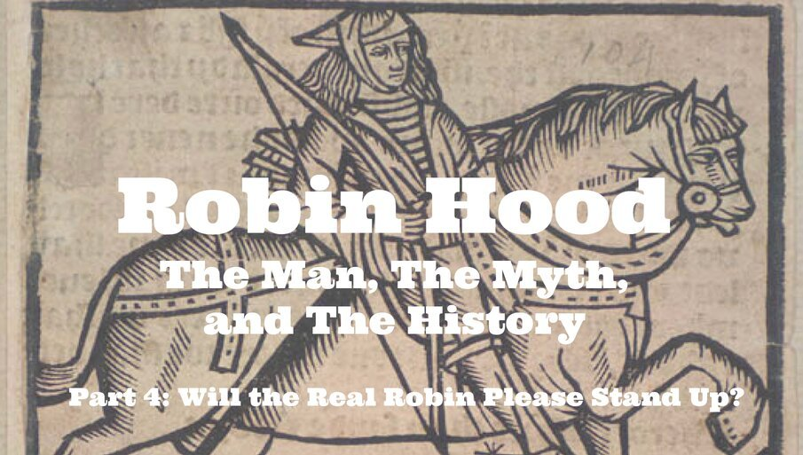 Robin Hood – The Man, The Myth, and The History – Part 4: Will the Real Robin Please Stand Up?
