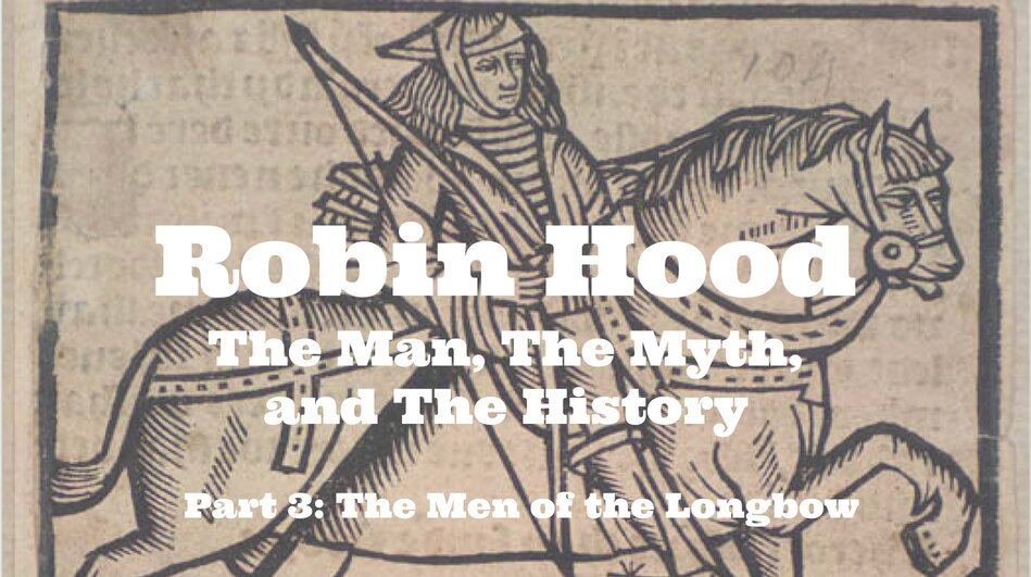 Robin Hood – The Man, The Myth, and The History – Part 3: The Men of the Longbow