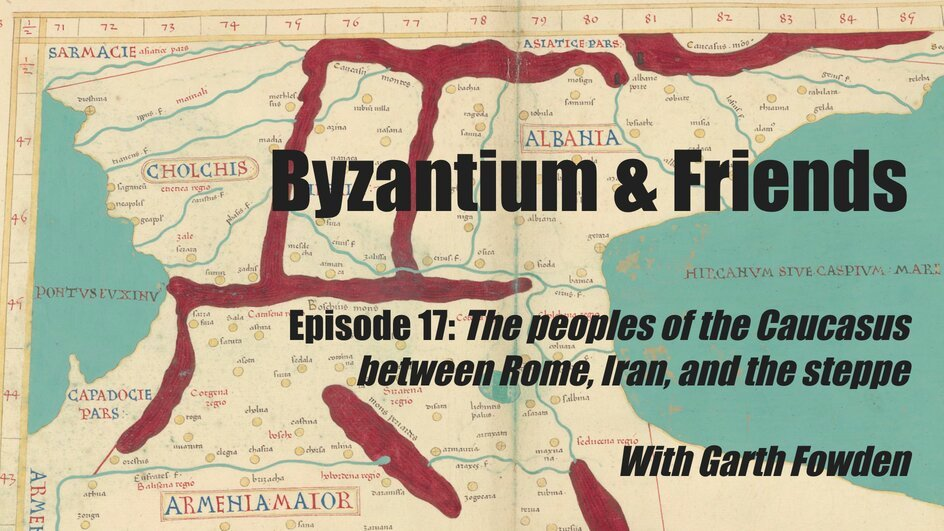 The peoples of the Caucasus between Rome, Iran, and the steppe, with Garth Fowden - Medievalists.net